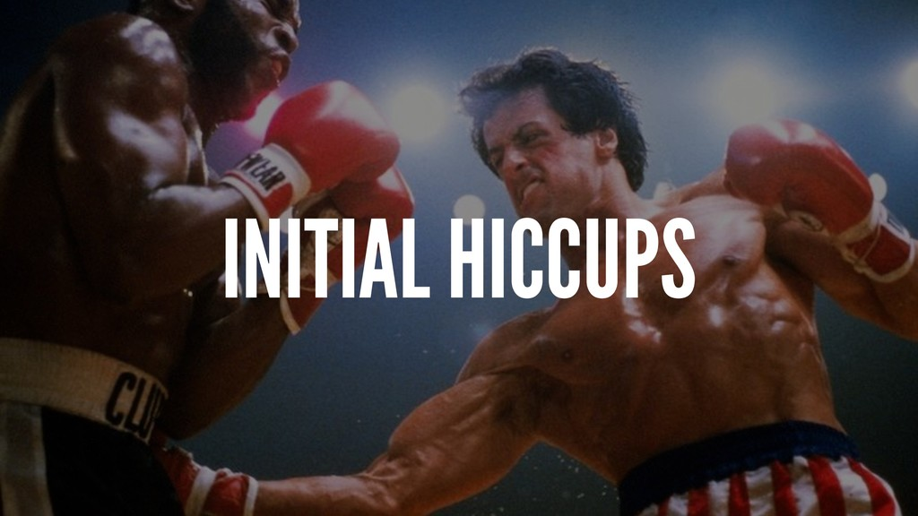 INITIAL HICCUPS