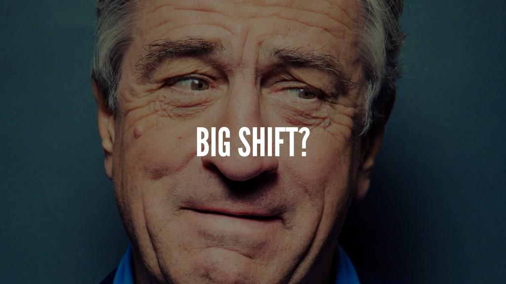 BIG SHIFT?