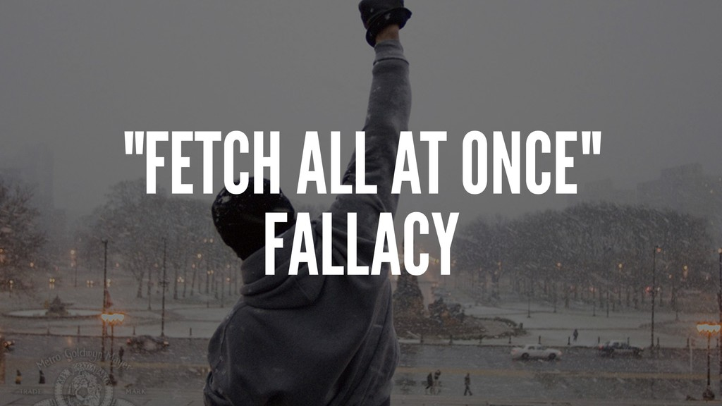 """FETCH ALL AT ONCE"" FALLACY"
