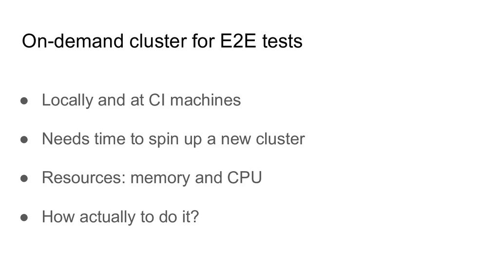 On-demand cluster for E2E tests ● Locally and a...