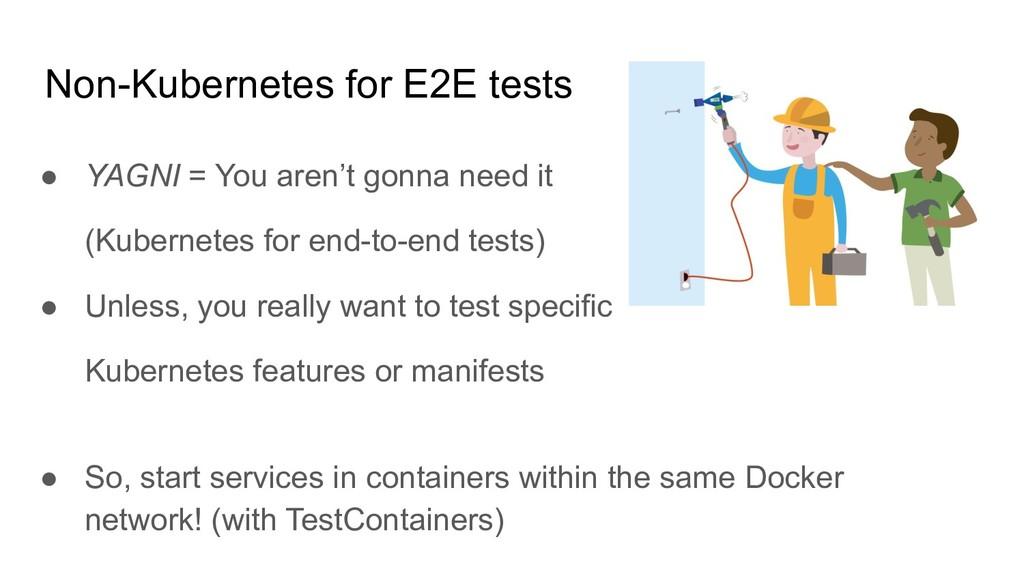Non-Kubernetes for E2E tests ● YAGNI = You aren...