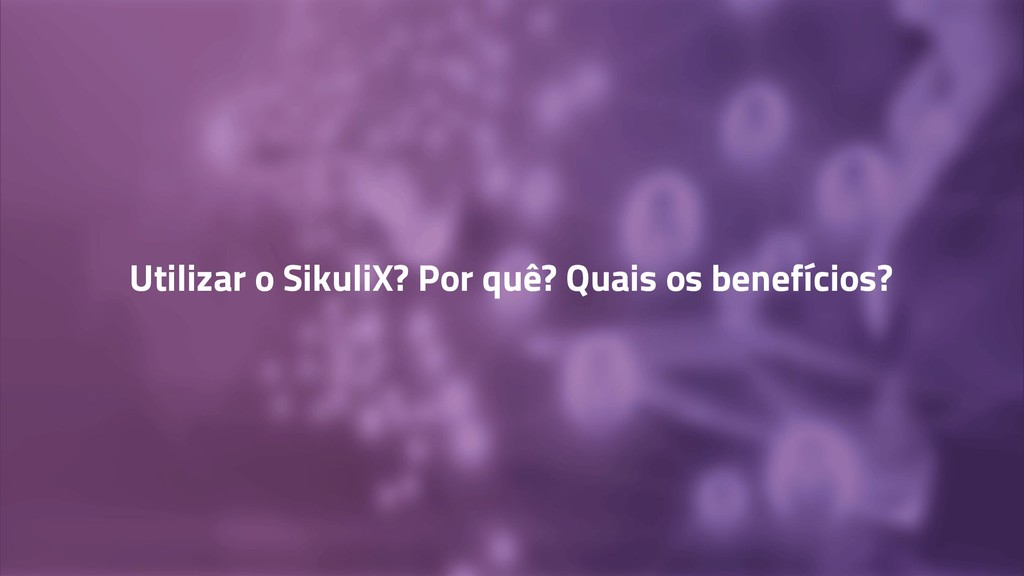Utilizar o SikuliX? Por quê? Quais os benefício...