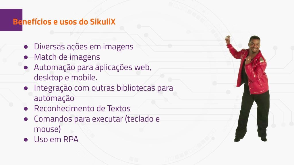1 Benefícios e usos do SikuliX ● Diversas ações...