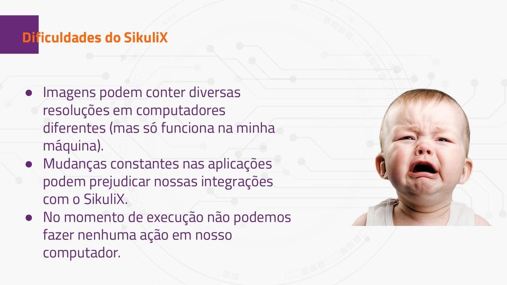 1 Dificuldades do SikuliX ● Imagens podem conte...