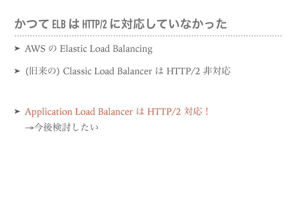 ͔ͭͯ ELB  HTTP/2 ʹରԠ͍ͯ͠ͳ͔ͬͨ ➤ AWS ͷ Elastic Loa...