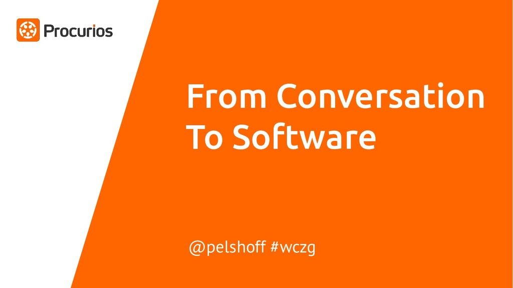 From Conversation To Software @pelshoff #wczg