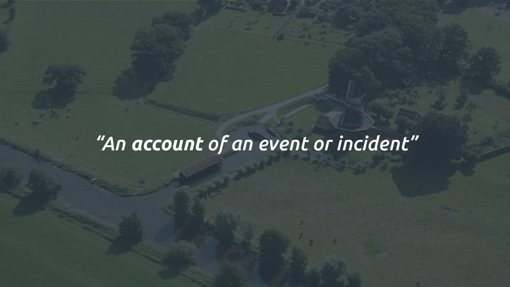"""An account of an event or incident"""
