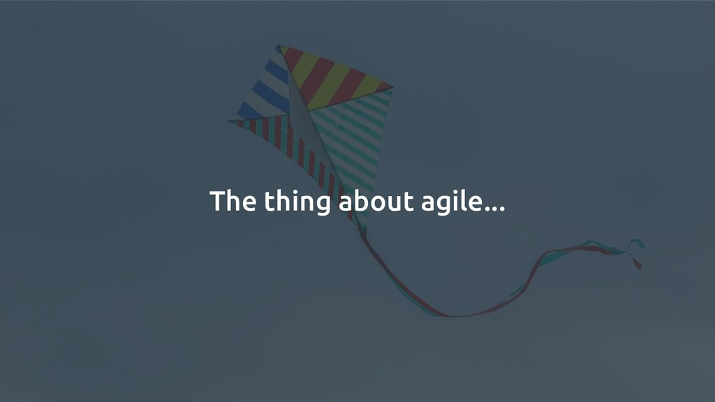 The thing about agile...