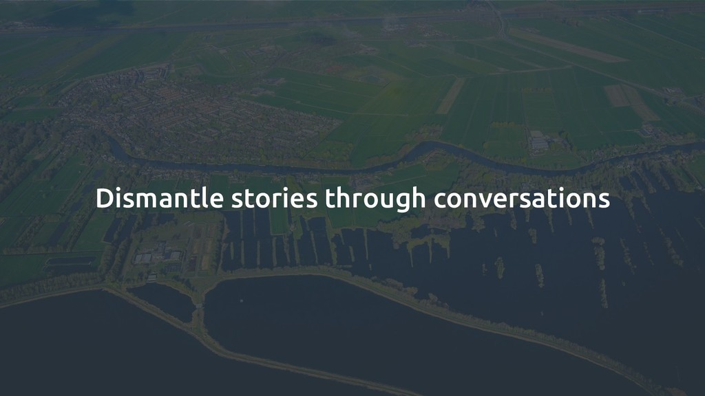 Dismantle stories through conversations