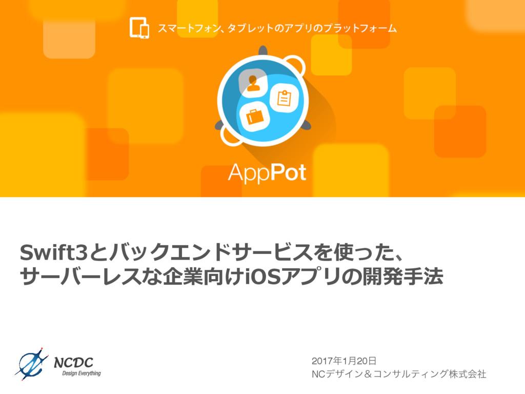 Swift3とバックエンドサービスを使った、 サーバーレスな企業向けiOSアプリの開発⼿法 2...