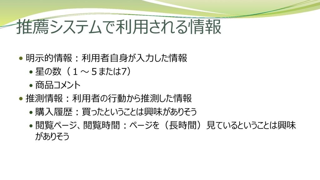 推薦システムで利用される情報  明示的情報:利用者自身が入力した情報  星の数(1~5また...