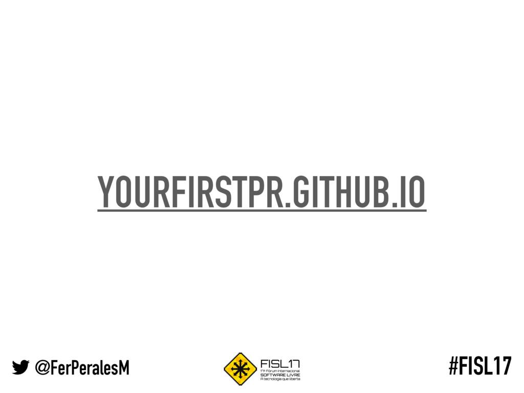@FerPeralesM #FISL17 YOURFIRSTPR.GITHUB.IO