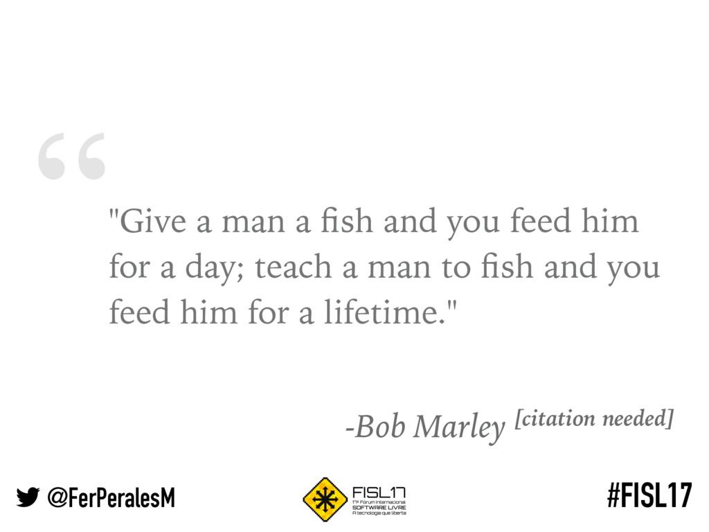 """ @FerPeralesM #FISL17 ""Give a man a fish and yo..."