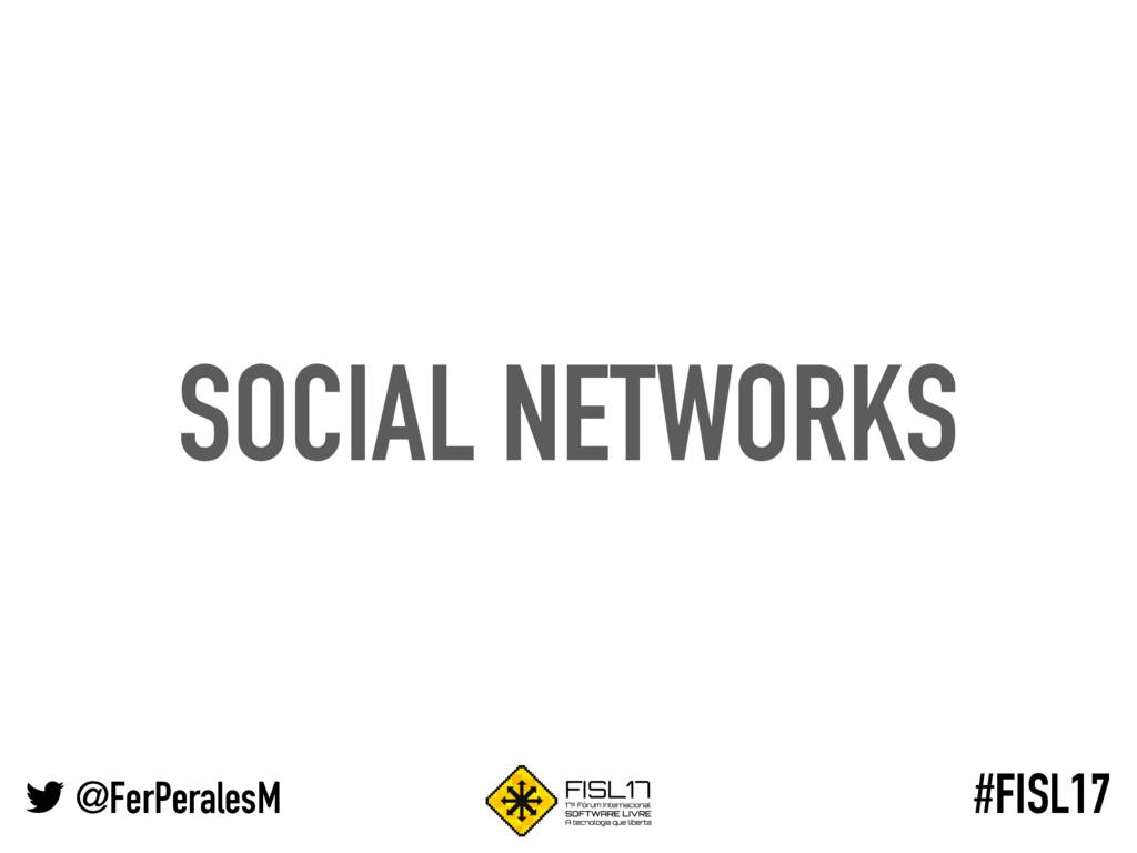 @FerPeralesM #FISL17 SOCIAL NETWORKS