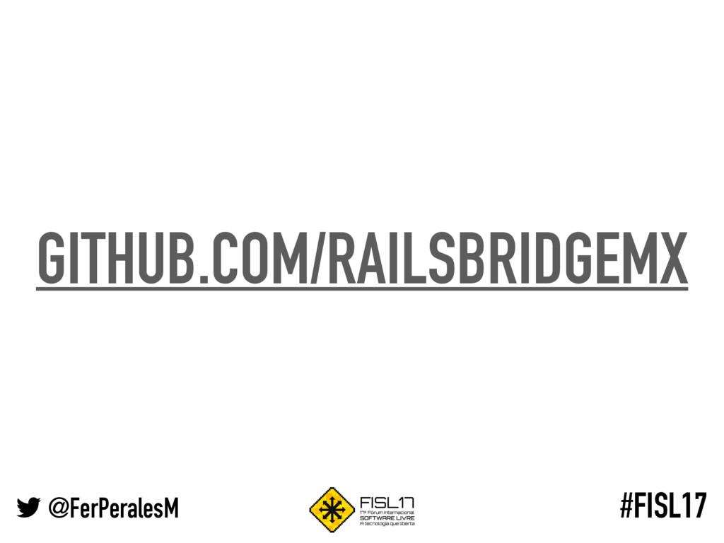 @FerPeralesM #FISL17 GITHUB.COM/RAILSBRIDGEMX