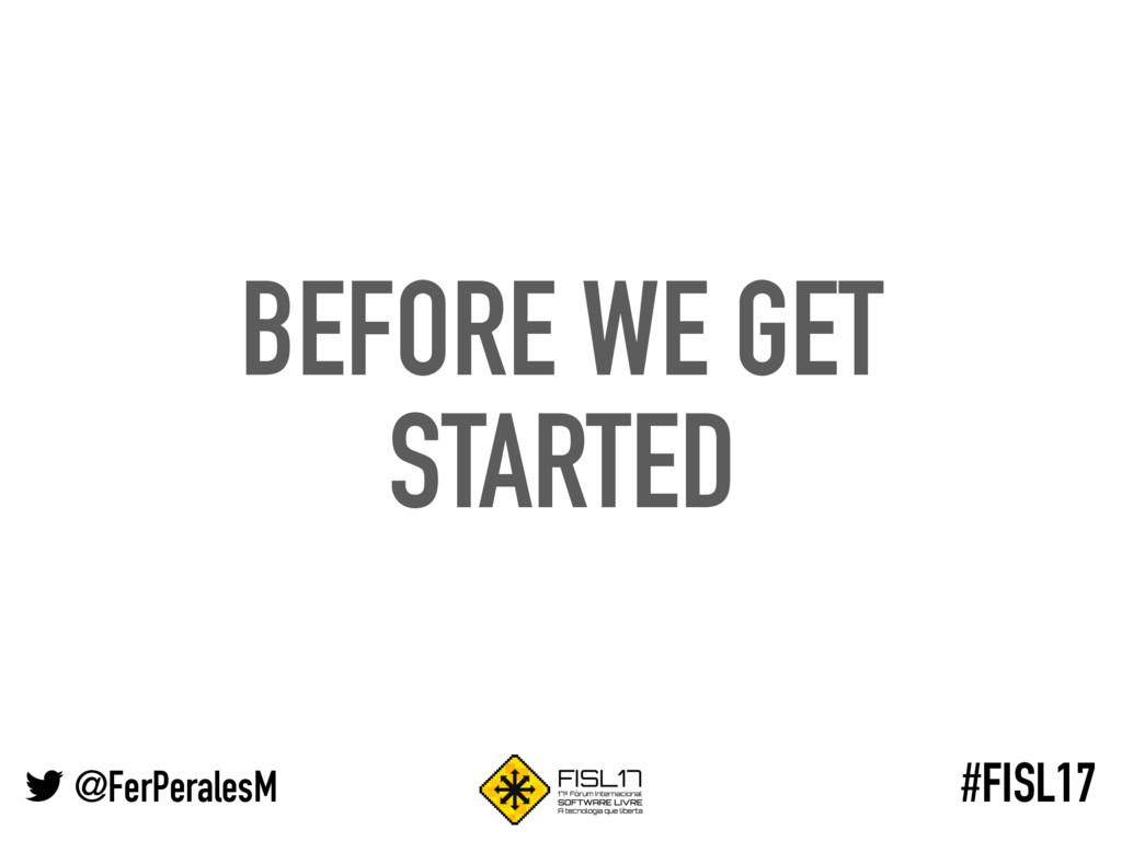 @FerPeralesM #FISL17 BEFORE WE GET STARTED
