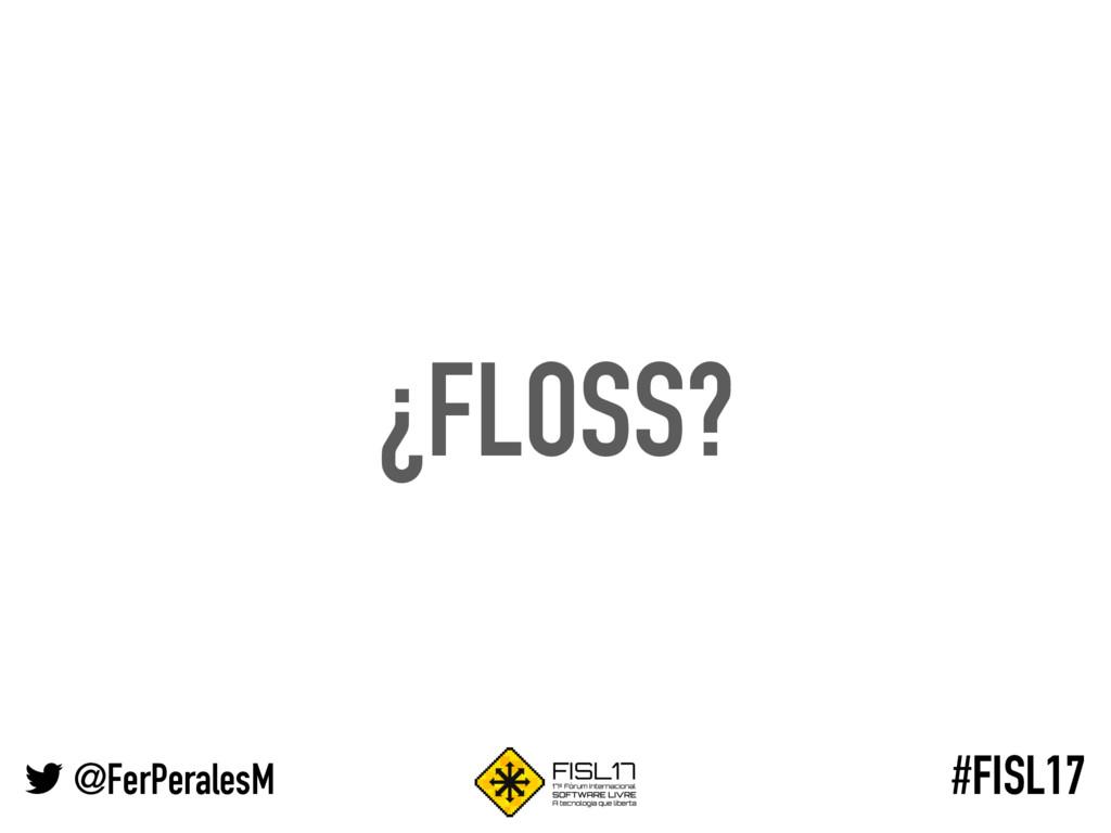 @FerPeralesM #FISL17 ¿FLOSS?