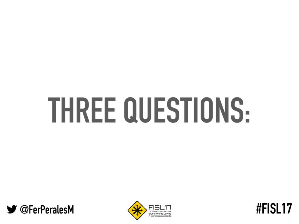 @FerPeralesM #FISL17 THREE QUESTIONS: