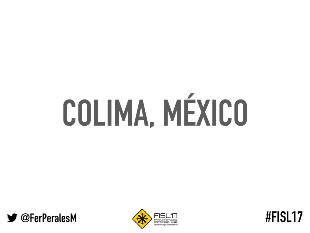 @FerPeralesM #FISL17 COLIMA, MÉXICO