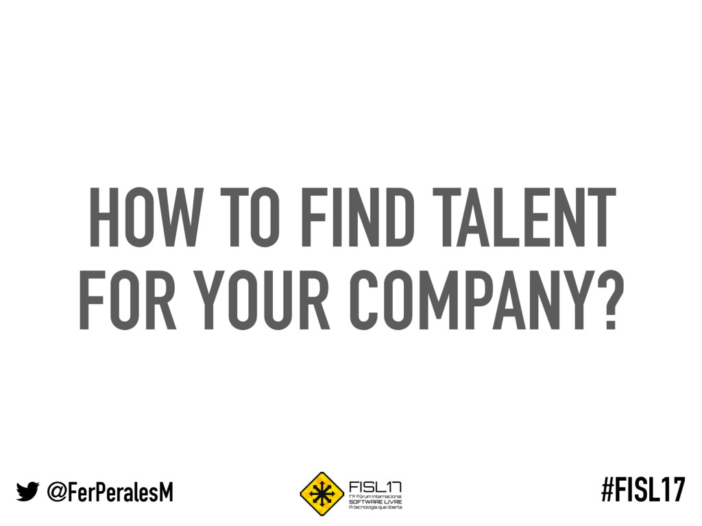 @FerPeralesM #FISL17 HOW TO FIND TALENT FOR YOU...