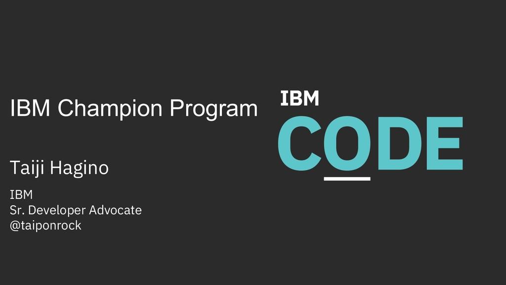 IBM Champion Program Taiji Hagino IBM Sr. Devel...
