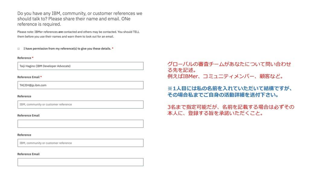 グローバルの審査チームがあなたについて問い合わせ る先を記述。 例えばIBMer、コミュニティ...
