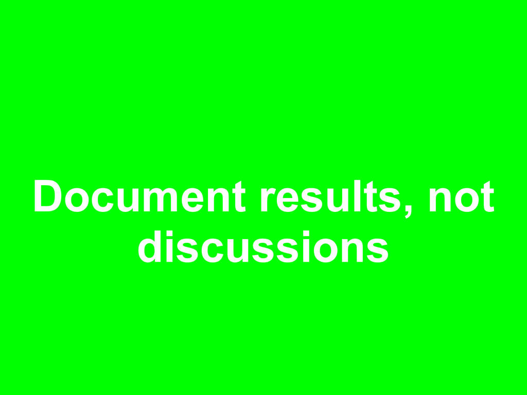 Document results, not discussions