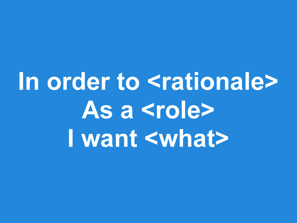 In order to <rationale> As a <role> I want <wha...