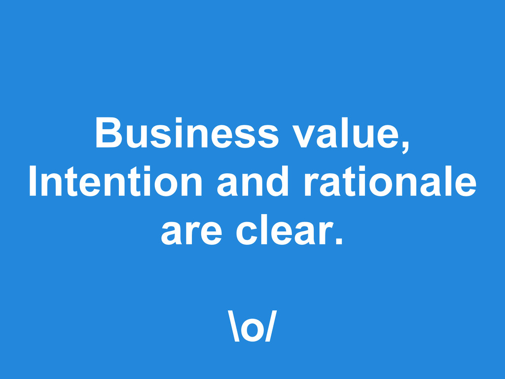 Business value, Intention and rationale are cle...