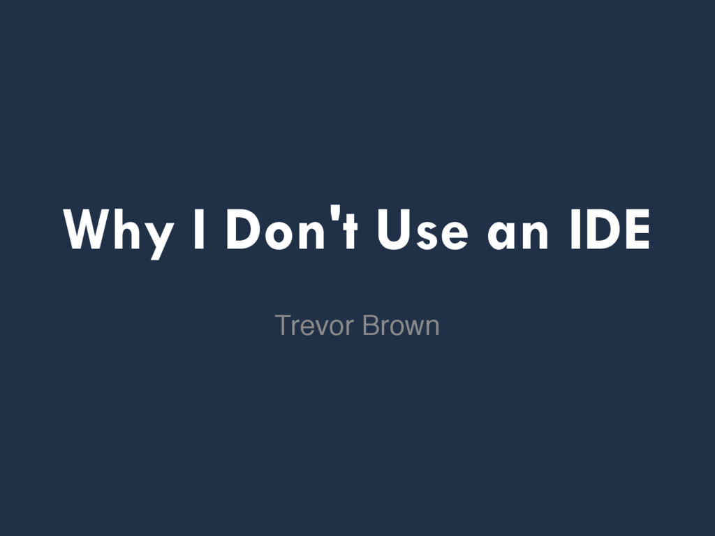 Why I Don't Use an IDE Trevor Brown