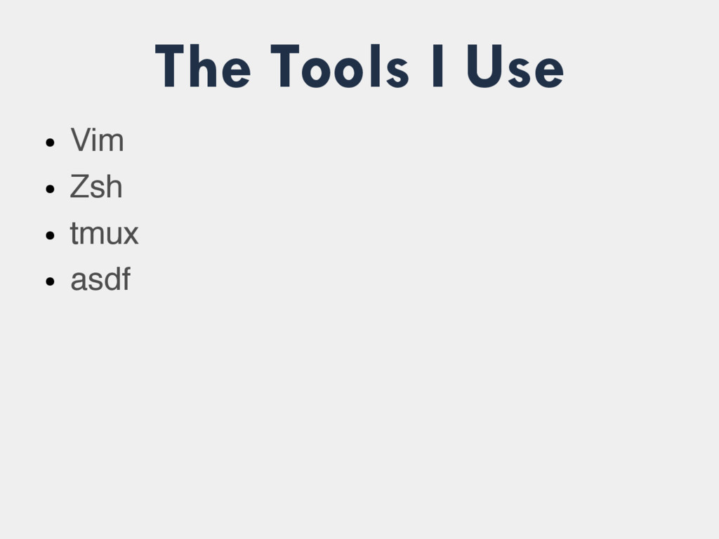 The Tools I Use ● Vim ● Zsh ● tmux ● asdf