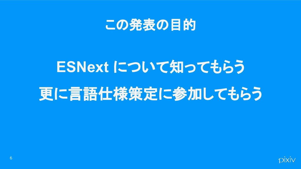 6 ESNext について知ってもらう 更に言語仕様策定に参加してもらう この発表の目的