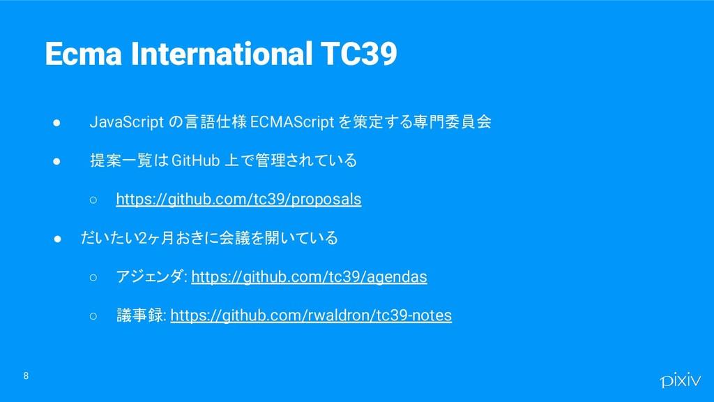 8 Ecma International TC39 ● JavaScript の言語仕様 EC...