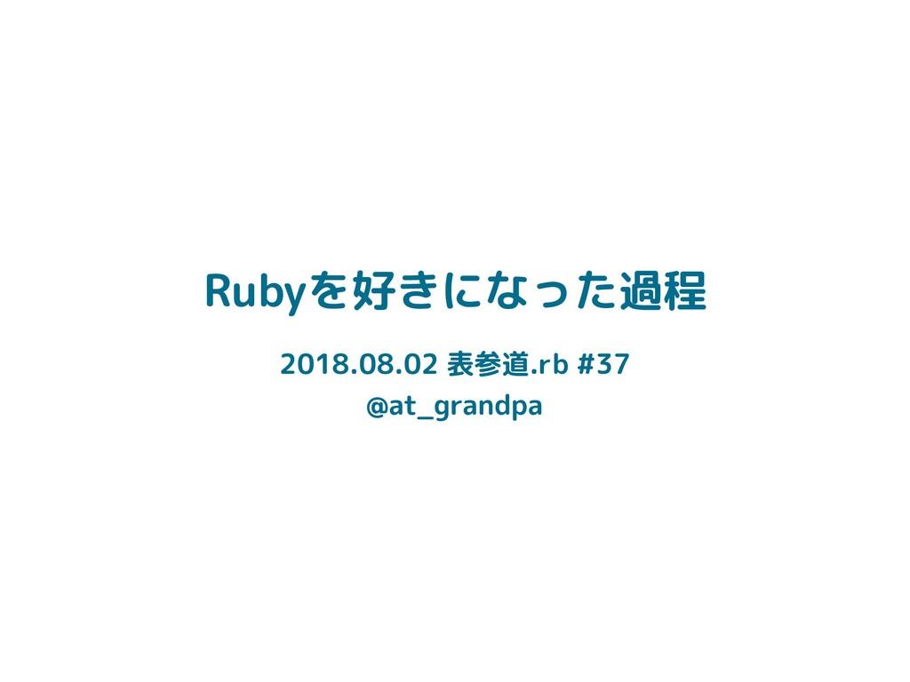 Rubyを好きになった過程 2018.08.02 表参道.rb #37 @at_grandpa