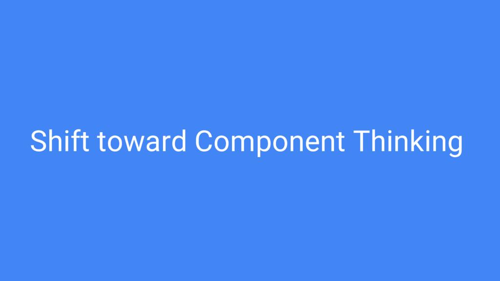 Shift toward Component Thinking