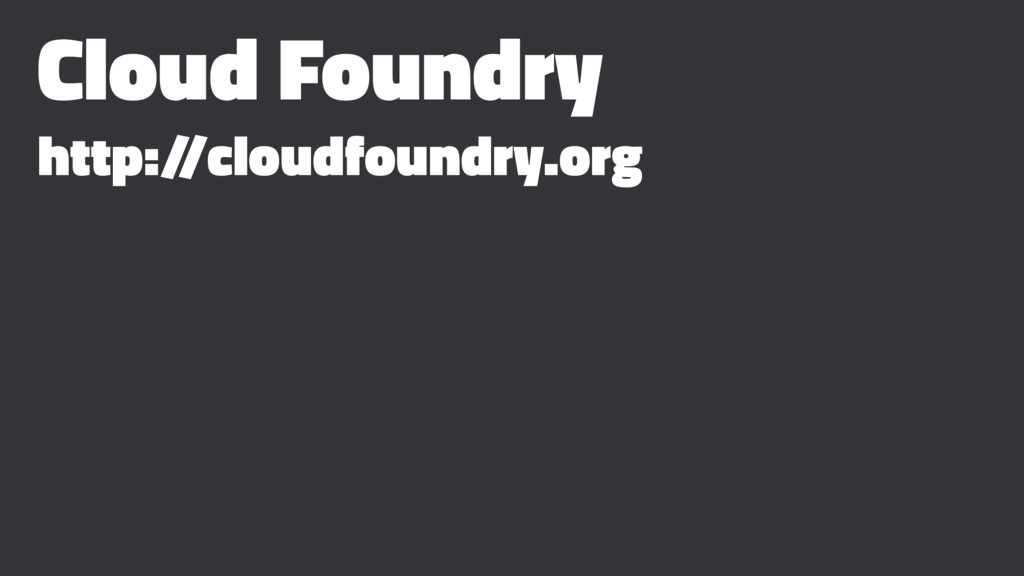 Cloud Foundry http:/ /cloudfoundry.org