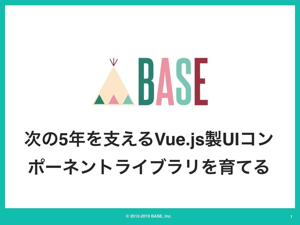 © 2012-2019 BASE, Inc. ͷ5Λࢧ͑ΔVue.jsUIίϯ ϙʔωϯ...