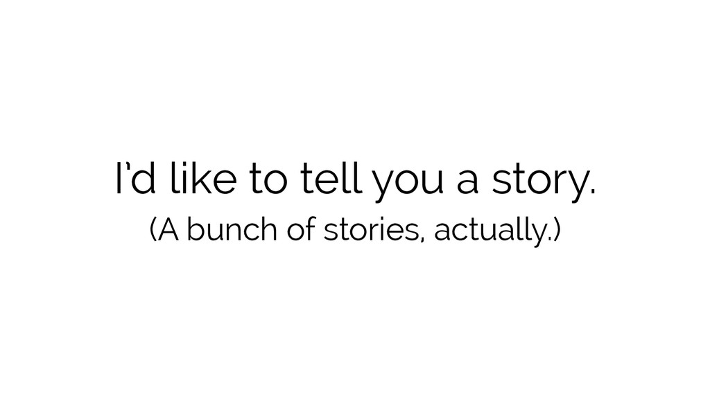 I'd like to tell you a story. (A bunch of stori...