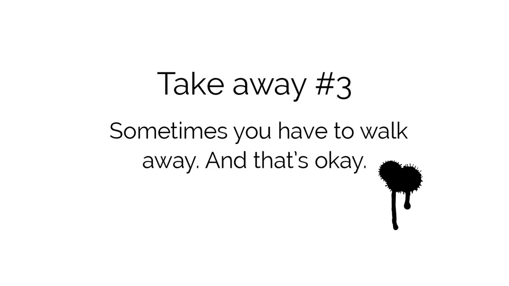 Take away #3 Sometimes you have to walk away. A...