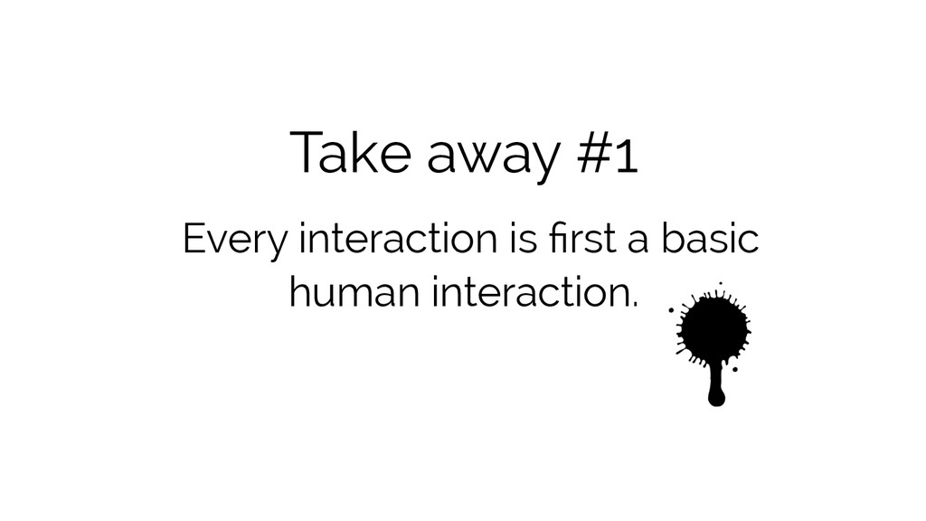 Take away #1 Every interaction is first a basic ...