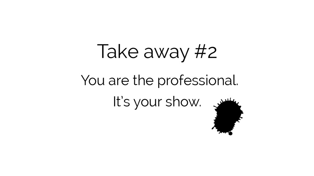 Take away #2 You are the professional. It's you...