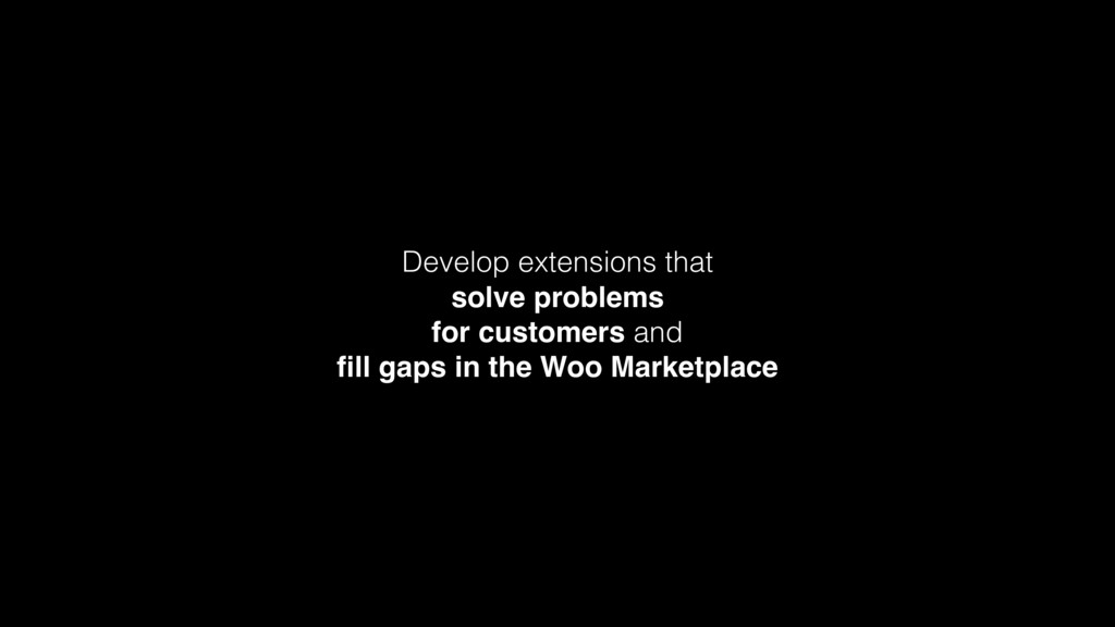 Develop extensions that  solve problems  for ...