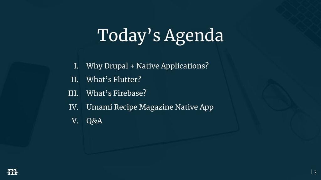 | 3 Today's Agenda I. Why Drupal + Native Appli...