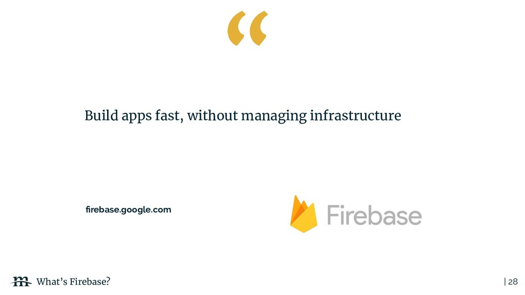 | 28 What's Firebase? Build apps fast, without ...