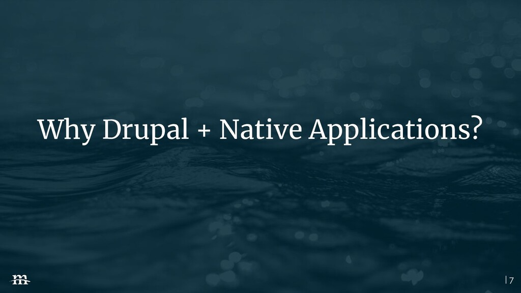 | 7 Why Drupal + Native Applications?