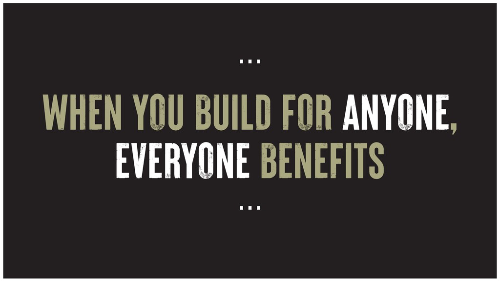 WHEN YOU BUILD FOR ANYONE, EVERYONE BENEFITS … …