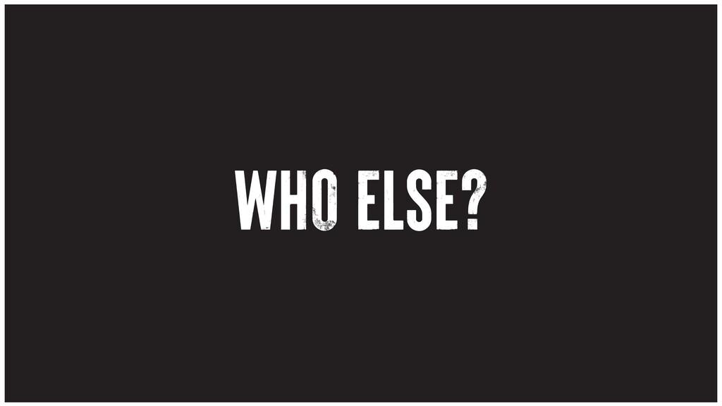 WHO ELSE?
