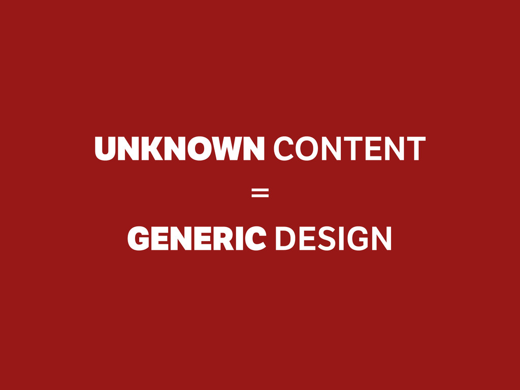 UNKNOWN CONTENT = GENERIC DESIGN
