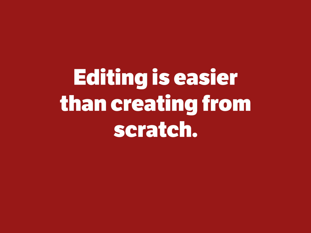 Editing is easier than creating from scratch. T...