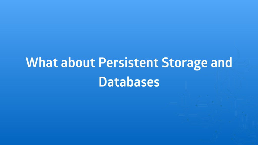 What about Persistent Storage and Databases
